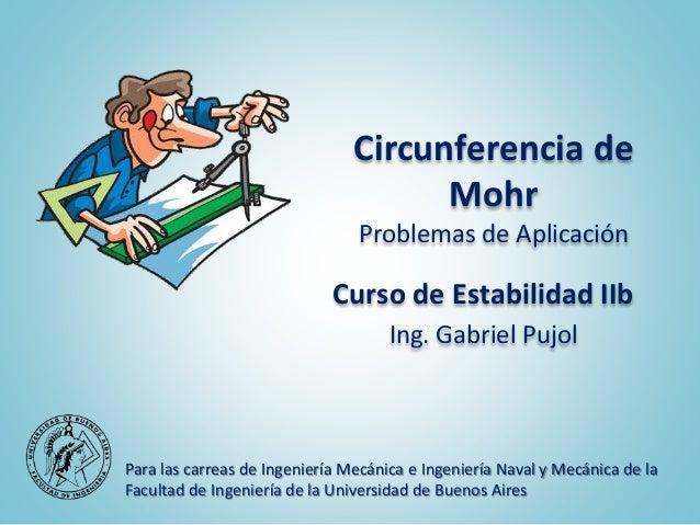 Circunferencia de Mohr Problemas de Aplicación Curso de Estabilidad IIb Ing. Gabriel Pujol Para las carreas de Ingeniería ...