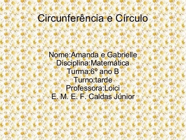 Circunferência e CírculoNome:Amanda e GabrielleDisciplina:MatemáticaTurma:6º ano BTurno:tardeProfessora:LoiciE. M. E. F. C...