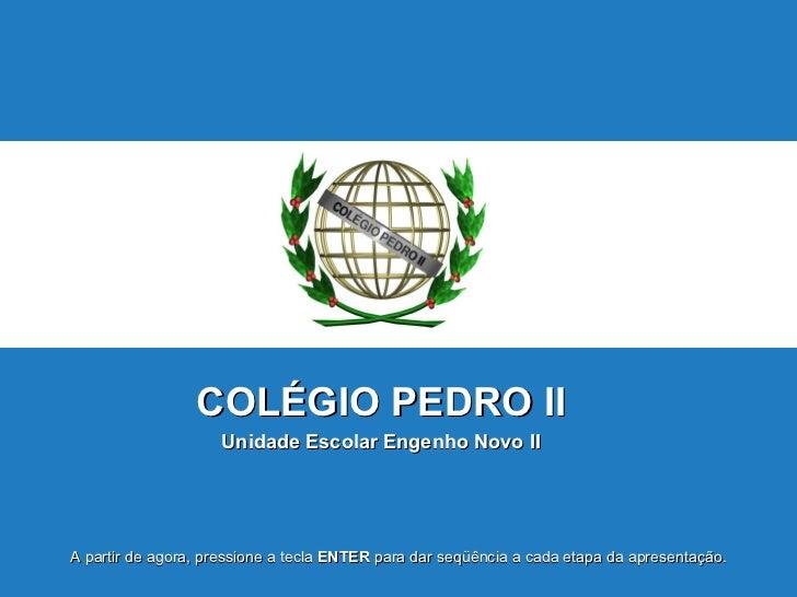 COLÉGIO   PEDRO II Unidade Escolar Engenho Novo II A partir de agora, pressione a tecla  ENTER  para dar seqüência a cada ...