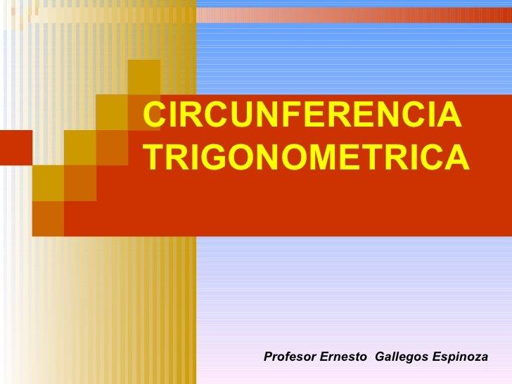 CIRCUNFERENCIA TRIGONOMETRICA Profesor Ernesto  Gallegos Espinoza