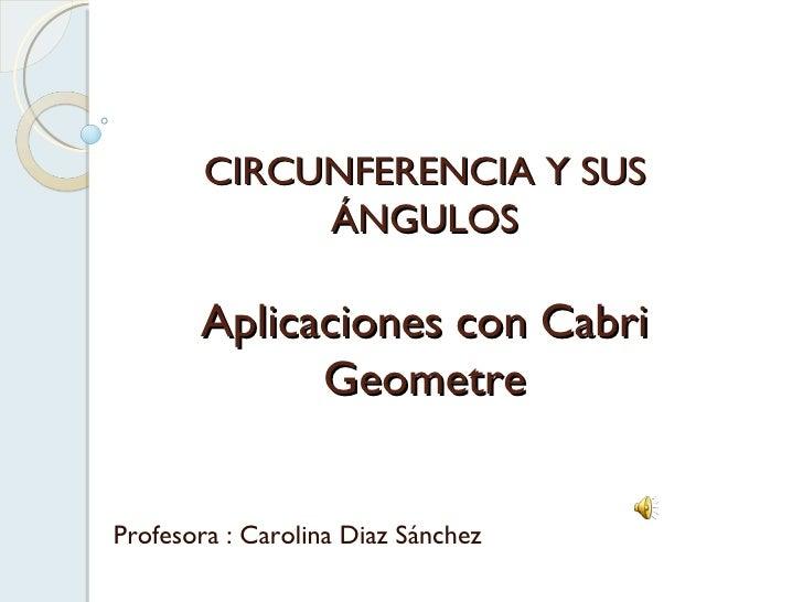 CIRCUNFERENCIA Y SUS ÁNGULOS Aplicaciones con Cabri Geometre Profesora : Carolina Diaz Sánchez