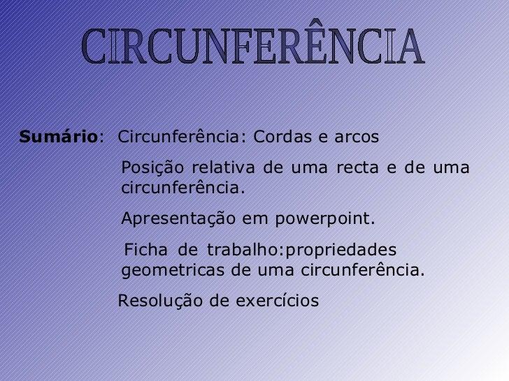 CIRCUNFERÊNCIA Sumário :  Circunferência: Cordas e arcos Posição relativa de uma recta e de uma  circunferência. Apresenta...
