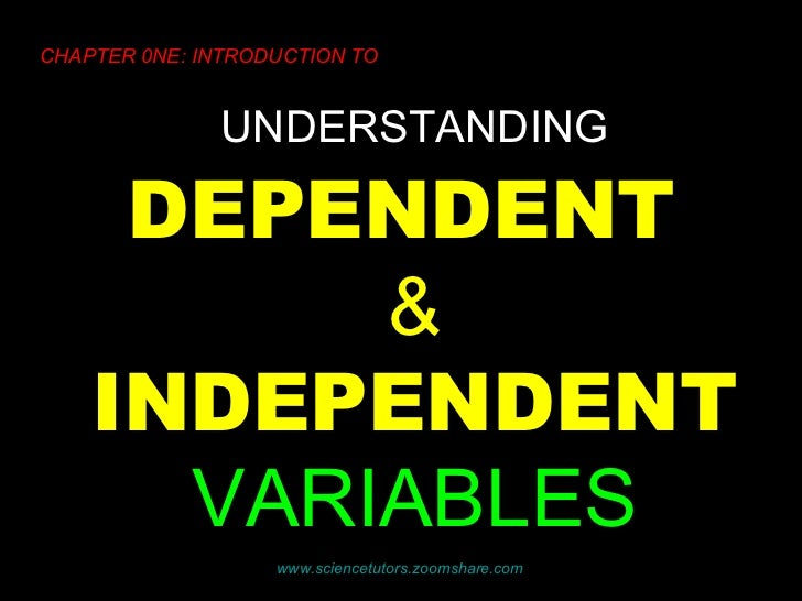 UNDERSTANDING   DEPENDENT  &  INDEPENDENT   VARIABLES CHAPTER 0NE: INTRODUCTION TO www.sciencetutors.zoomshare.com