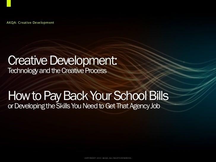 AKQA: Creative DevelopmentCreative Development:Technology and the Creative ProcessHow to Pay Back Your School Billsor Deve...