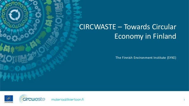 CIRCWASTE – Towards Circular Economy in Finland The Finnish Environment Institute (SYKE) 1