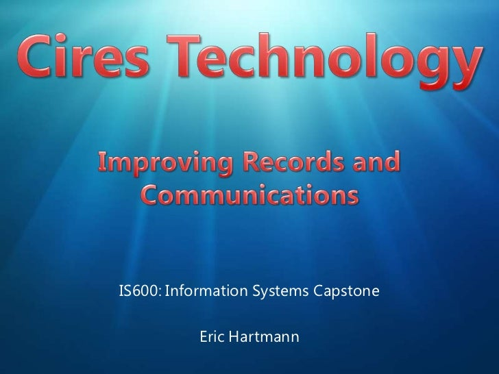 Cires TechnologyImproving Records and Communications<br />IS600: Information Systems Capstone<br />Eric Hartmann<br />