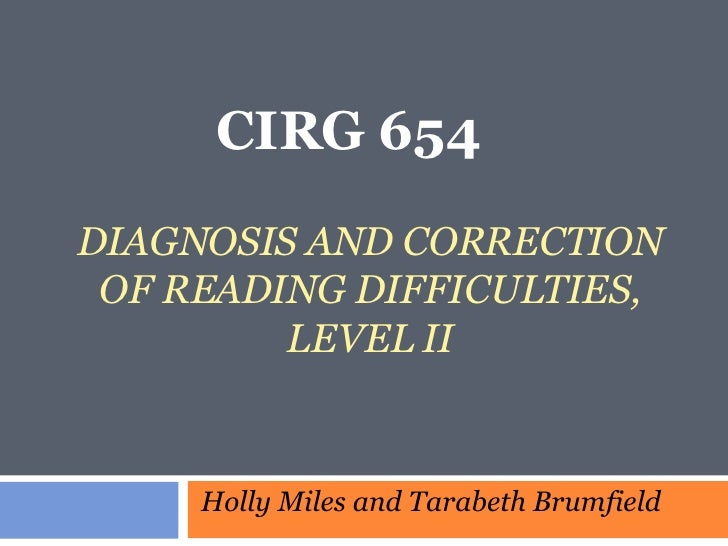 DIAGNOSIS AND CORRECTION OF READING DIFFICULTIES, LEVEL II CIRG 654  Holly Miles and Tarabeth Brumfield