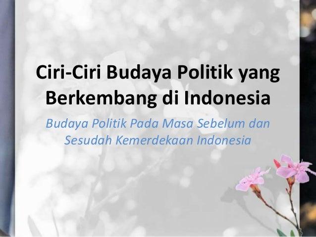 Ciri-Ciri Budaya Politik yangBerkembang di IndonesiaBudaya Politik Pada Masa Sebelum danSesudah Kemerdekaan Indonesia