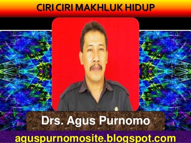 CIRI CIRI MAKHLUK HIDUP    Drs. Agus Purnomoaguspurnomosite.blogspot.com