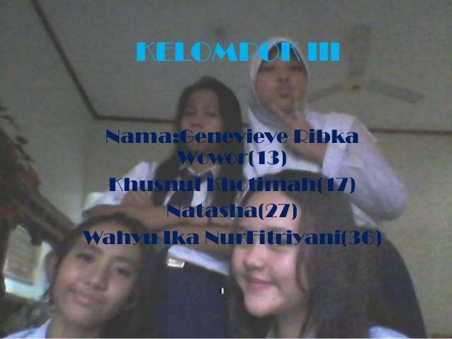 KELOMPOK IIINama:Genevieve RibkaWowor(13)Khusnul Khotimah(17)Natasha(27)Wahyu Ika NurFitriyani(36)