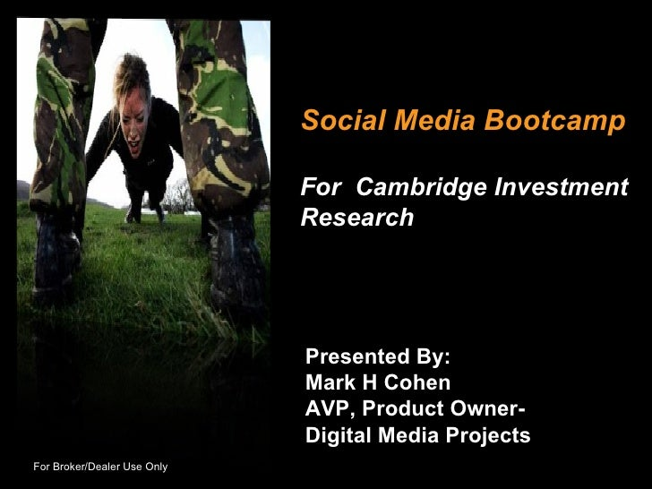 Social Media Bootcamp For  Cambridge Investment Research Presented By: Mark H Cohen AVP, Product Owner- Digital Media Proj...