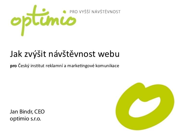 Jak zvýšit návštěvnost webupro Český ins5tut reklamní a marke5ngové komunikaceJan Bindr, CEOoptimio s.r....