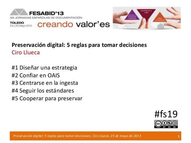 1Preservación digital: 5 reglas para tomar decisiones. Ciro Llueca. 25 de mayo de 2013Preservación digital: 5 reglas para ...