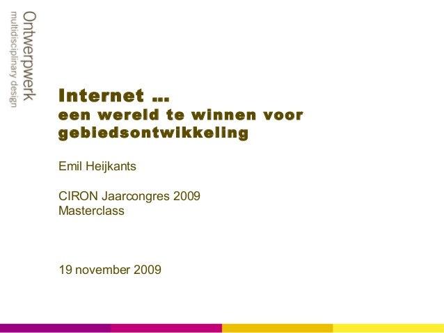 Internet … een wereld te winnen voor gebiedsontwikkeling Emil Heijkants CIRON Jaarcongres 2009 Masterclass 19 november 2009