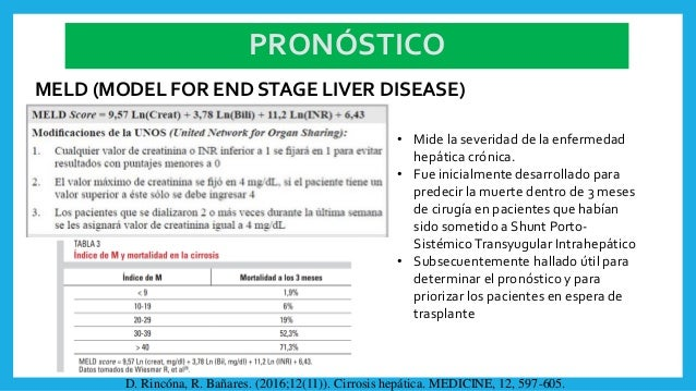 PRONÓSTICO MELD (MODEL FOR END STAGE LIVER DISEASE) • Mide la severidad de la enfermedad hepática crónica. • Fue inicialme...