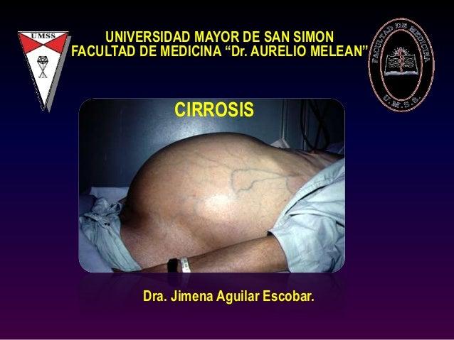"UNIVERSIDAD MAYOR DE SAN SIMON FACULTAD DE MEDICINA ""Dr. AURELIO MELEAN"" CIRROSIS Dra. Jimena Aguilar Escobar."
