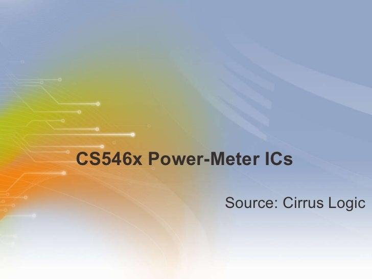 CS546x Power-Meter ICs <ul><li>Source: Cirrus Logic </li></ul>