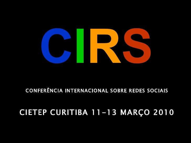 C I R S CONFERÊNCIA INTERNACIONAL SOBRE REDES SOCIAIS CIETEP CURITIBA 11-13 MARÇO 2010