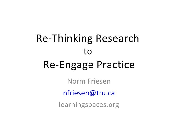Re-Thinking Research to  Re-Engage Practice Norm Friesen [email_address] learningspaces.org