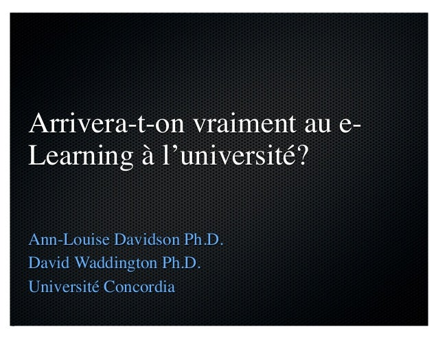Arrivera-t-on vraiment au e- Learning à l'université? Ann-Louise Davidson Ph.D. David Waddington Ph.D. Université Concordia
