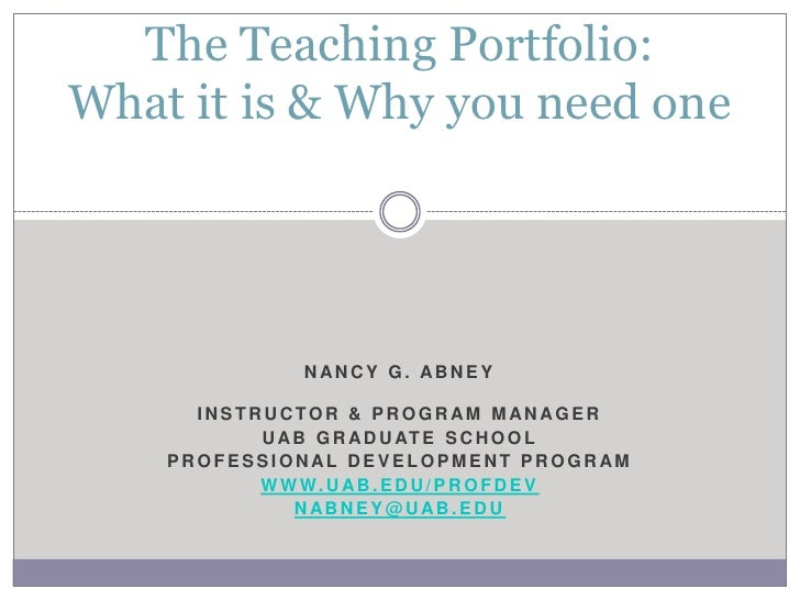 The Teaching Portfolio:What it is & Why you need one                NANCY G. ABNEY      INSTRUCTOR & PROGRAM MANAGER      ...