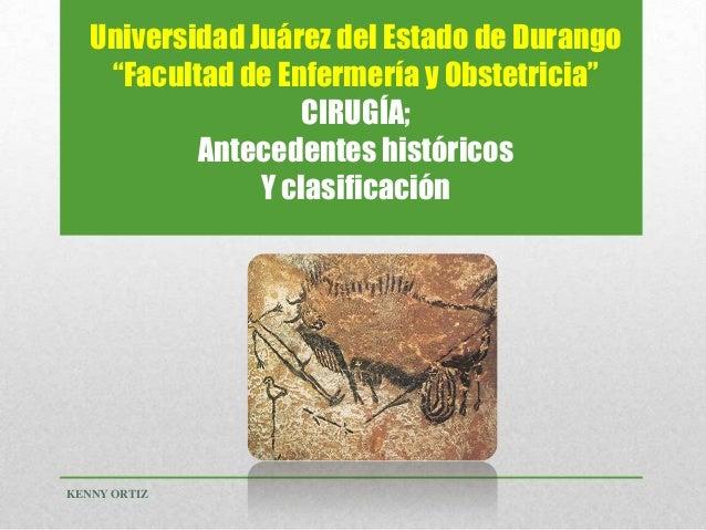 """Universidad Juárez del Estado de Durango """"Facultad de Enfermería y Obstetricia"""" CIRUGÍA; Antecedentes históricos Y clasifi..."""