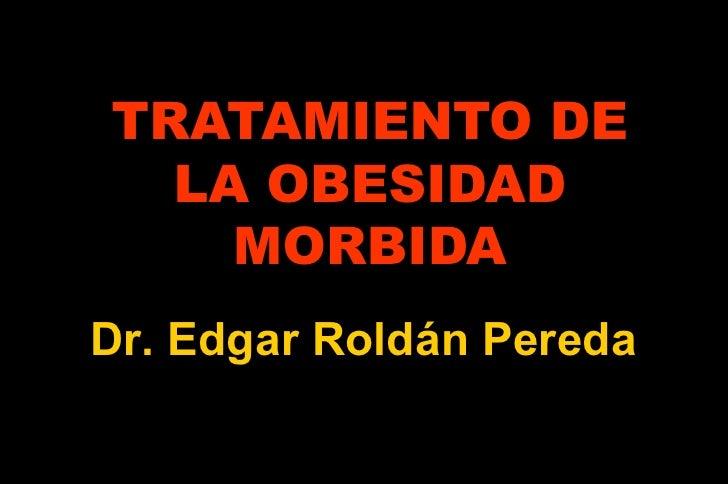 TRATAMIENTO DE LA OBESIDAD MORBIDA Dr. Edgar Roldán Pereda