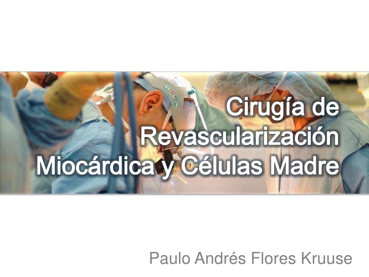 Cirugía de Revascularización Miocárdica y Células Madre<br />Paulo Andrés Flores Kruuse<br />