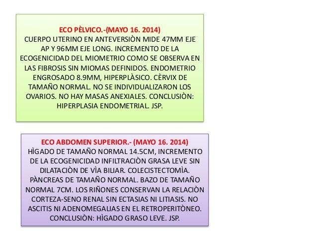 ECO PÈLVICO.-(MAYO 16. 2014) CUERPO UTERINO EN ANTEVERSIÒN MIDE 47MM EJE AP Y 96MM EJE LONG. INCREMENTO DE LA ECOGENICIDAD...