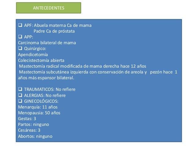ANTECEDENTES  APF: Abuela materna Ca de mama Padre Ca de próstata  APP: Carcinoma bilateral de mama  Quirúrgico: Apendi...