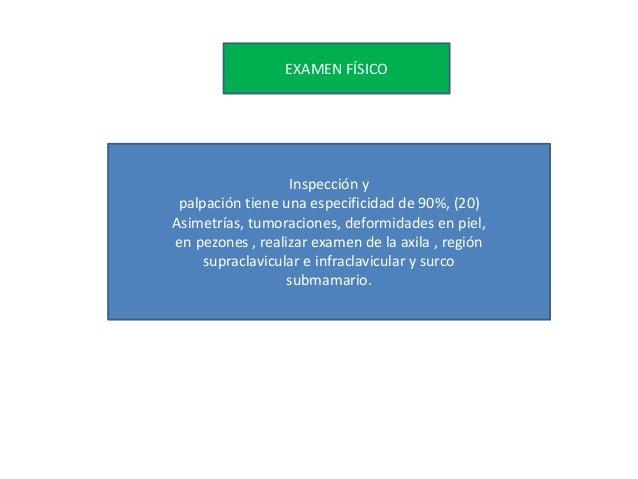 EXAMEN FÍSICO Inspección y palpación tiene una especificidad de 90%, (20) Asimetrías, tumoraciones, deformidades en piel, ...