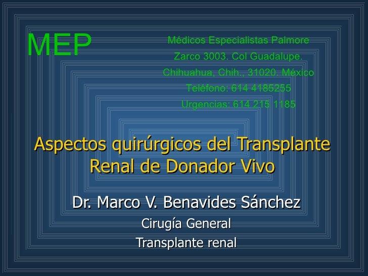 Aspectos quirúrgicos del Transplante Renal de Donador Vivo Dr. Marco V. Benavides Sánchez Cirugía General Transplante rena...