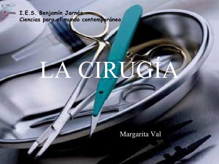 LA CIRUGÍA Margarita Val I.E.S. Benjamín Jarnés Ciencias para el mundo contemporáneo
