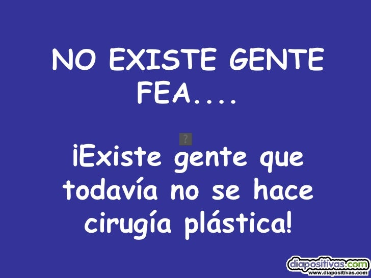 NO EXISTE GENTE FEA.... ¡Existe gente que todavía no se hace cirugía plástica!