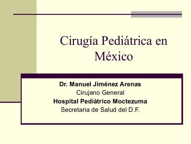 Cirugía Pediátrica en México Dr. Manuel Jiménez Arenas Cirujano General Hospital Pediátrico Moctezuma Secretaria de Salud ...
