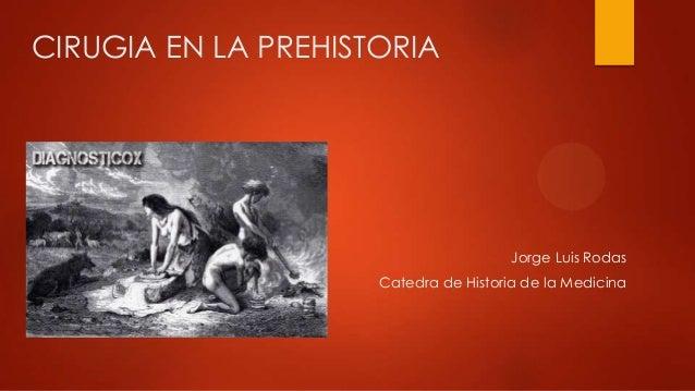 CIRUGIA EN LA PREHISTORIAJorge Luis RodasCatedra de Historia de la Medicina
