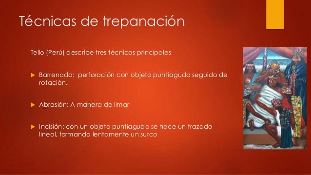 Técnicas de trepanaciónTello (Perú) describe tres técnicas principales Barrenado: perforación con objeto puntiagudo segui...