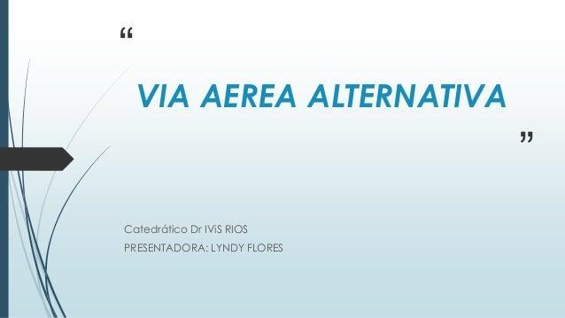 """ "" VIA AEREA ALTERNATIVA Catedrático Dr IViS RIOS PRESENTADORA: LYNDY FLORES"