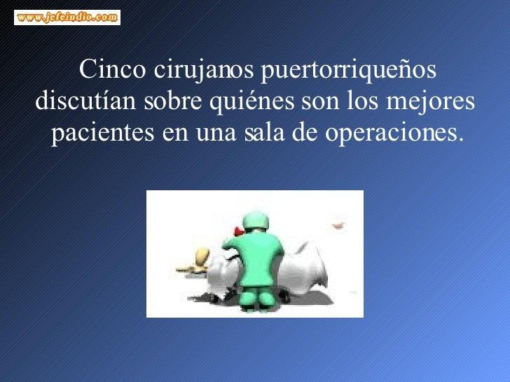 Cinco cirujanos puertorriqueños discutían sobre quiénes son los mejores  pacientes en una sala de operaciones.