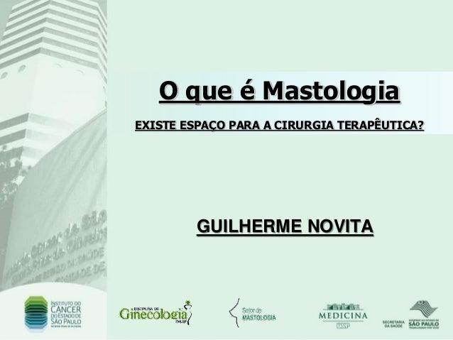 O que é Mastologia EXISTE ESPAÇO PARA A CIRURGIA TERAPÊUTICA? GUILHERME NOVITA