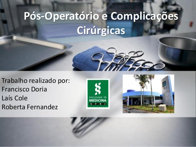 Pós-Operatório e Complicações Cirúrgicas Trabalho realizado por: Francisco Doria Laís Cole Roberta Fernandez