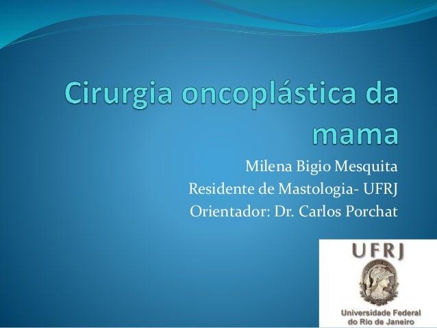 Milena Bigio Mesquita Residente de Mastologia- UFRJ Orientador: Dr. Carlos Porchat
