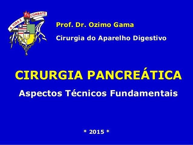 CIRURGIA PANCREÁTICA Aspectos Técnicos Fundamentais Prof. Dr. Ozimo Gama Cirurgia do Aparelho Digestivo * 2015 *