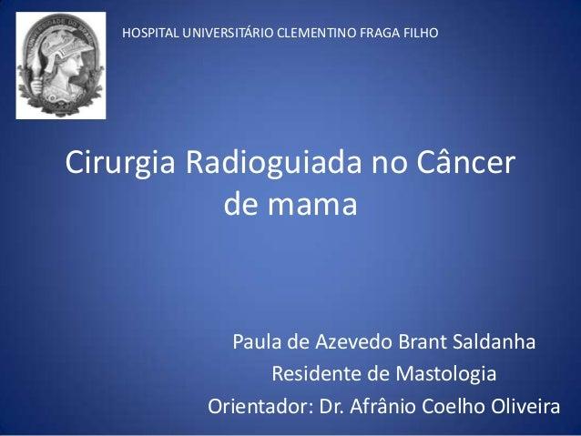 Cirurgia Radioguiada no Câncer de mama Paula de Azevedo Brant Saldanha Residente de Mastologia Orientador: Dr. Afrânio Coe...