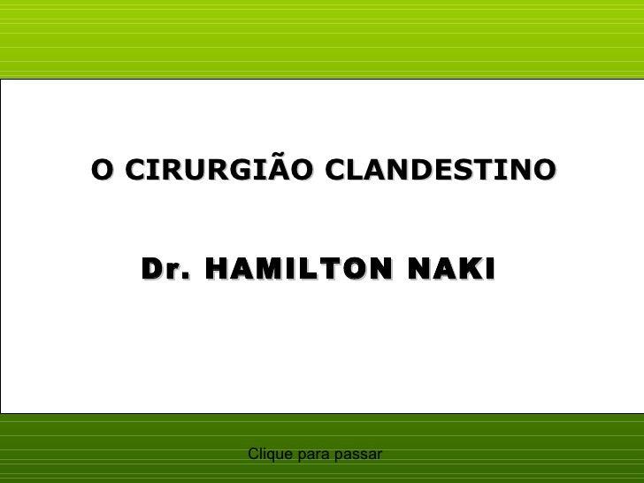 O CIRURGIÃO CLANDESTINO  Dr. HAMILTON NAKI       Clique para passar