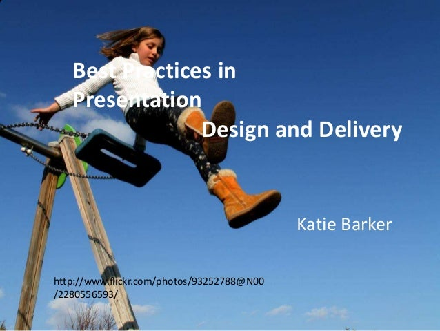 Best Practices in Presentation Design and Delivery  Katie Barker http://www.flickr.com/photos/93252788@N00 /2280556593/