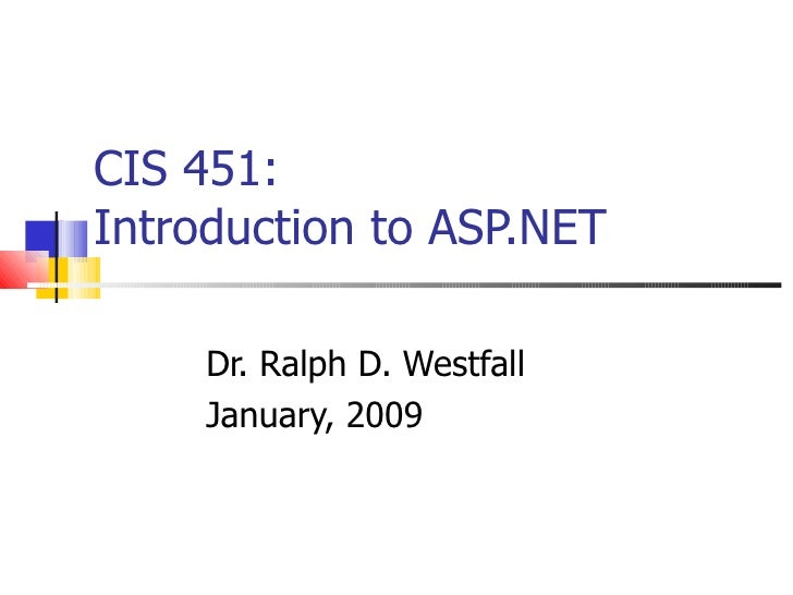 CIS 451: Introduction to ASP.NET Dr. Ralph D. Westfall January, 2009