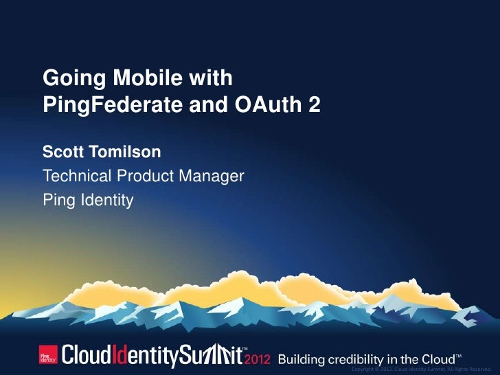 Going Mobile withPingFederate and OAuth 2Scott TomilsonTechnical Product ManagerPing Identity                            C...