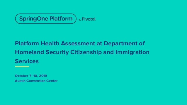 Platform Health Assessment at Department of Homeland Security Citizenship and Immigration Services October 7–10, 2019 Aust...