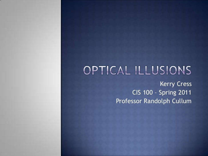 Optical Illusions<br />Kerry Cress<br />CIS 100 – Spring 2011<br />Professor Randolph Cullum<br />
